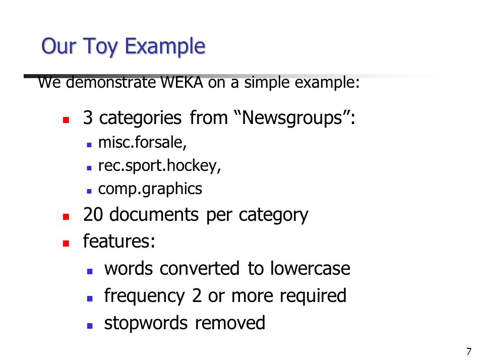 7 Our Toy Example We demonstrate WEKA on a simple example: 3 categories from Newsgroups : misc.forsale, rec.sport.hockey, comp.graphics 20 documents per category features: words converted to lowercase frequency 2 or more required stopwords removed