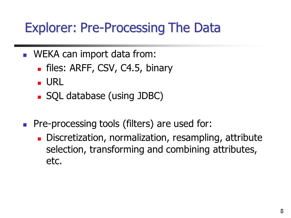 8 Explorer: Pre-Processing The Data WEKA can import data from: files: ARFF, CSV, C4.5, binary URL SQL database (using JDBC) Pre-processing tools (filters) are used for: Discretization, normalization, resampling, attribute selection, transforming and combining attributes, etc.