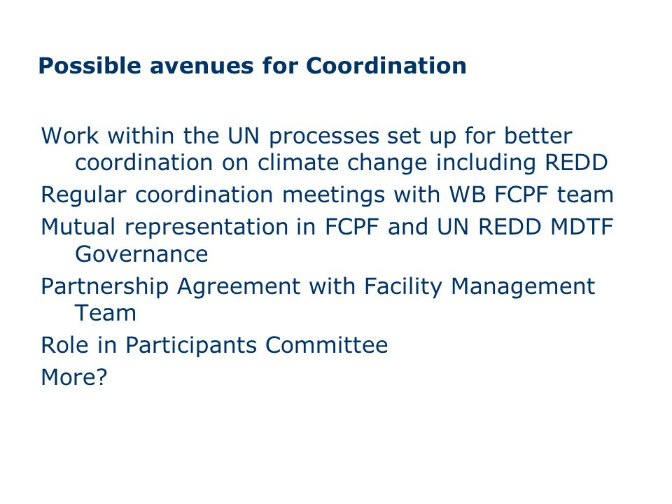 Possible avenues for Coordination Work within the UN processes set up for better coordination on climate change including REDD Regular coordination meetings with WB FCPF team Mutual representation in FCPF and UN REDD MDTF Governance Partnership Agreement with Facility Management Team Role in Participants Committee More