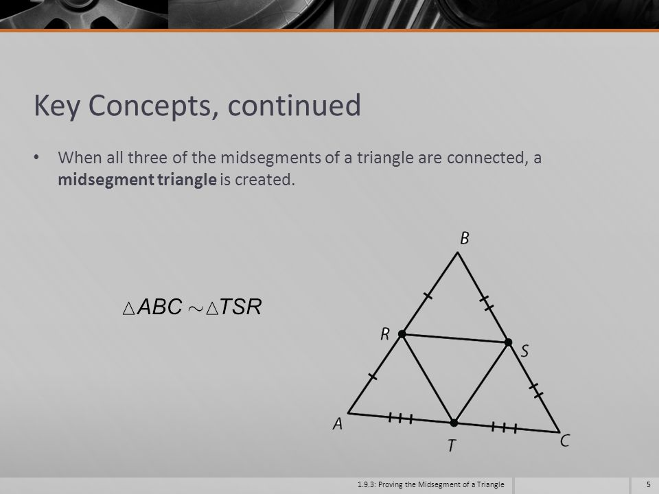4 Theorem Triangle Midsegment Theorem A midsegment of a triangle is parallel to the third side and is half as long.