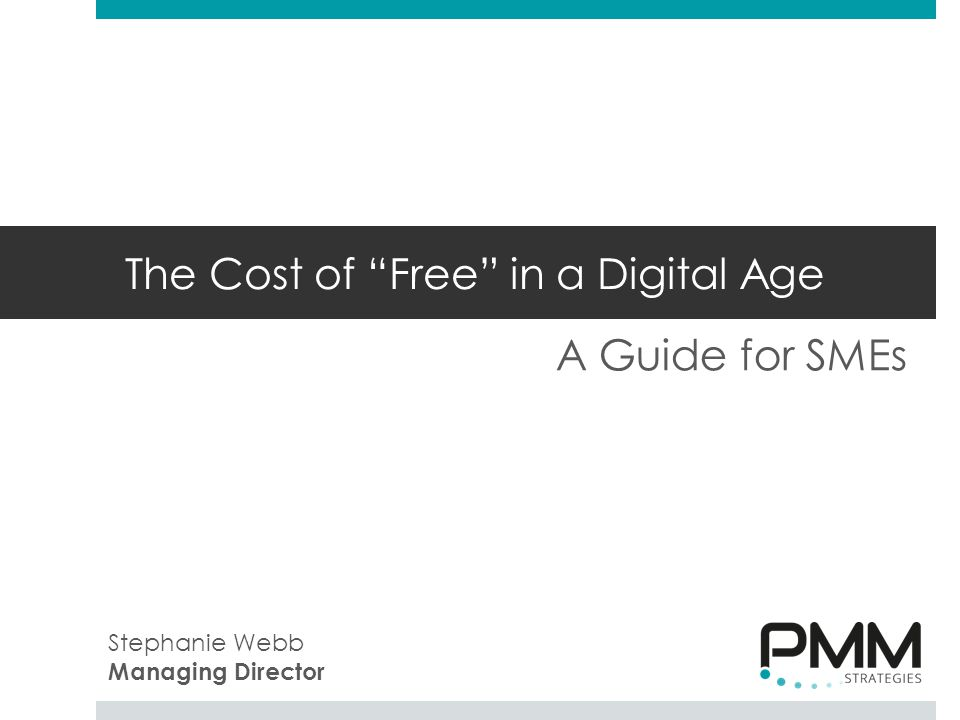 The Cost of Free in a Digital Age A Guide for SMEs Stephanie Webb Managing Director