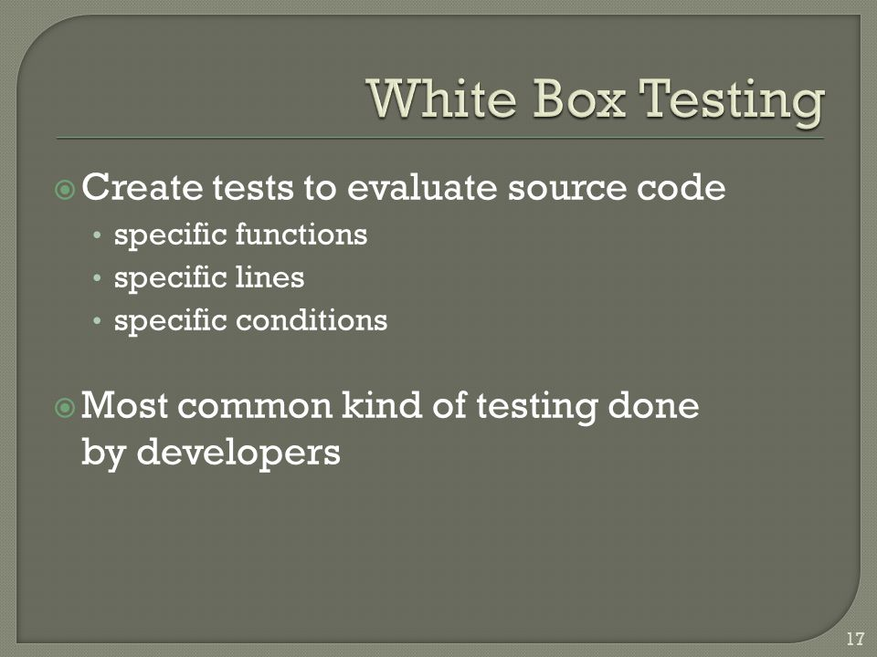  Create tests to evaluate source code specific functions specific lines specific conditions  Most common kind of testing done by developers 17