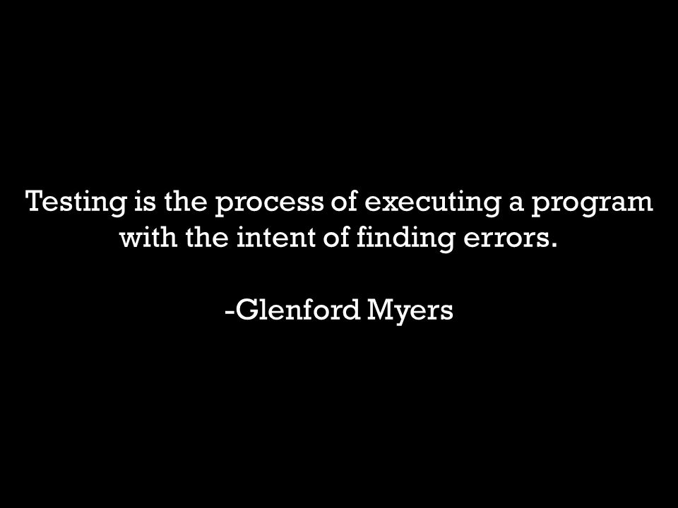2 Testing is the process of executing a program with the intent of finding errors. -Glenford Myers
