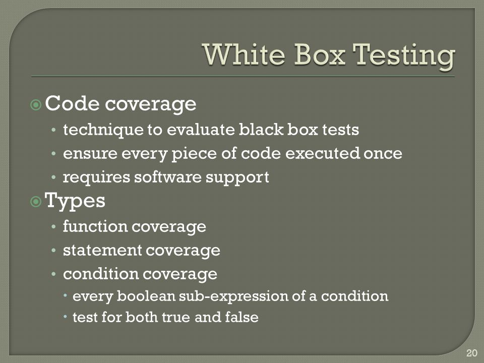  Code coverage technique to evaluate black box tests ensure every piece of code executed once requires software support  Types function coverage statement coverage condition coverage  every boolean sub-expression of a condition  test for both true and false 20