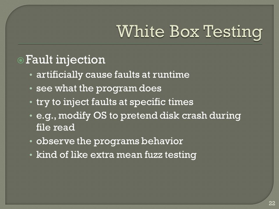  Fault injection artificially cause faults at runtime see what the program does try to inject faults at specific times e.g., modify OS to pretend disk crash during file read observe the programs behavior kind of like extra mean fuzz testing 22