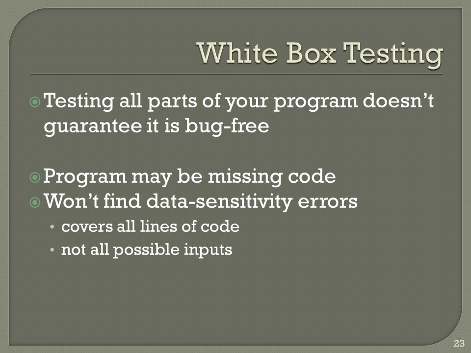  Testing all parts of your program doesn't guarantee it is bug-free  Program may be missing code  Won't find data-sensitivity errors covers all lines of code not all possible inputs 23