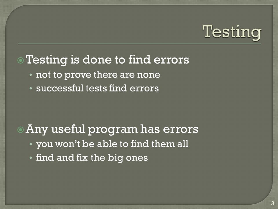  Testing is done to find errors not to prove there are none successful tests find errors  Any useful program has errors you won't be able to find them all find and fix the big ones 3