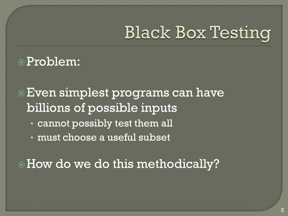  Problem:  Even simplest programs can have billions of possible inputs cannot possibly test them all must choose a useful subset  How do we do this methodically.