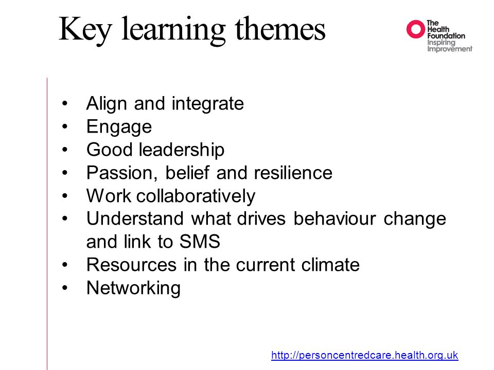 Key learning themes Align and integrate Engage Good leadership Passion, belief and resilience Work collaboratively Understand what drives behaviour change and link to SMS Resources in the current climate Networking
