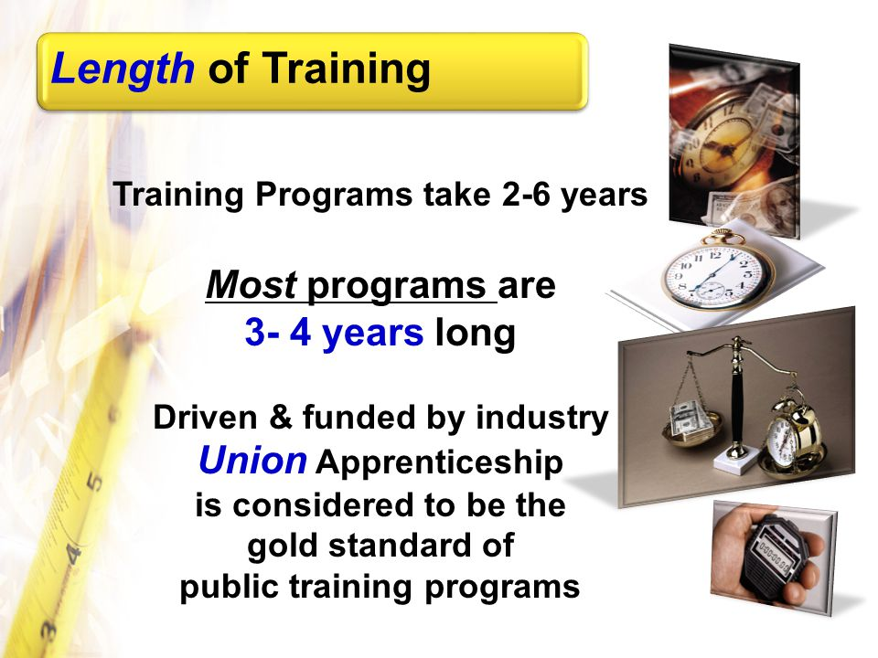 Training Programs take 2-6 years Most programs are 3- 4 years long Driven & funded by industry Union Apprenticeship is considered to be the gold standard of public training programs Length of Training