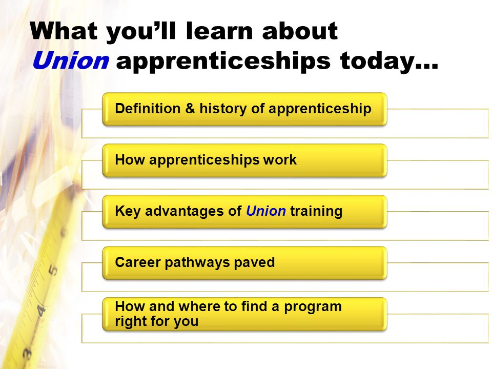 What you'll learn about Union apprenticeships today… Definition & history of apprenticeshipHow apprenticeships workKey advantages of Union trainingCareer pathways paved How and where to find a program right for you