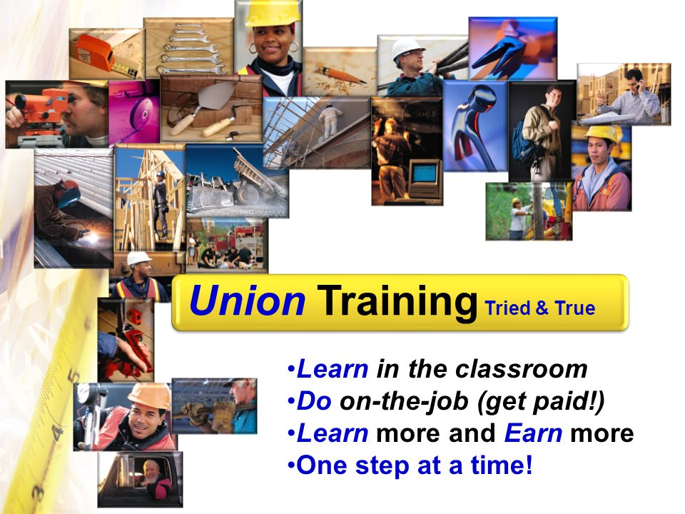 Union Training Tried & True Learn in the classroom Do on-the-job (get paid!) Learn more and Earn more One step at a time!