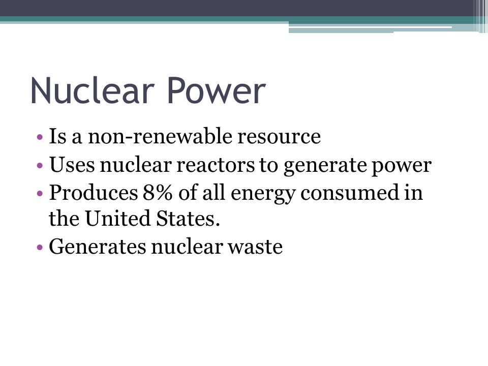 Nuclear Power Is a non-renewable resource Uses nuclear reactors to generate power Produces 8% of all energy consumed in the United States.