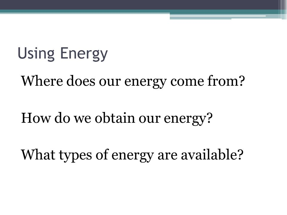 Using Energy Where does our energy come from. How do we obtain our energy.