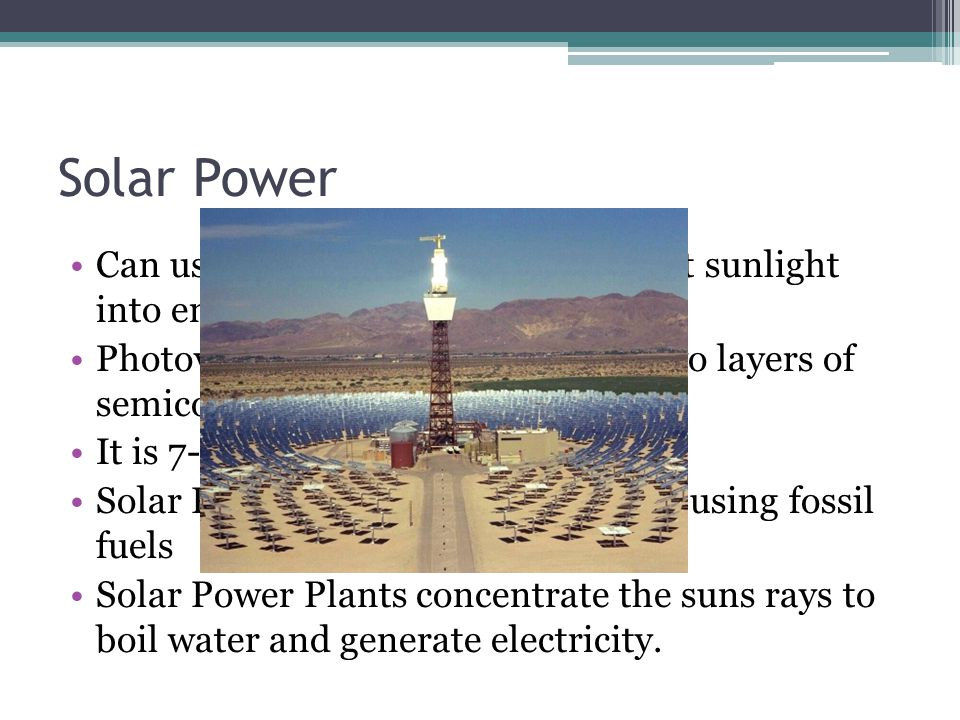 Solar Power Can use photovoltaic cells to convert sunlight into energy Photovoltaic cells are made up of two layers of semiconducters It is 7-11 % efficient Solar Power is more expensive than using fossil fuels Solar Power Plants concentrate the suns rays to boil water and generate electricity.