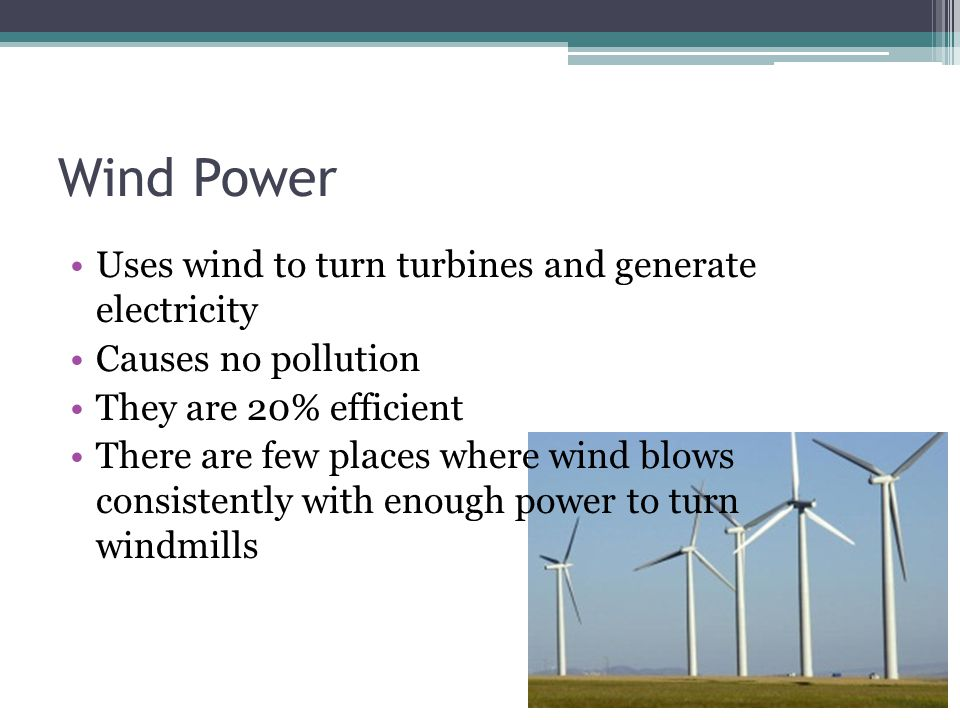 Wind Power Uses wind to turn turbines and generate electricity Causes no pollution They are 20% efficient There are few places where wind blows consistently with enough power to turn windmills