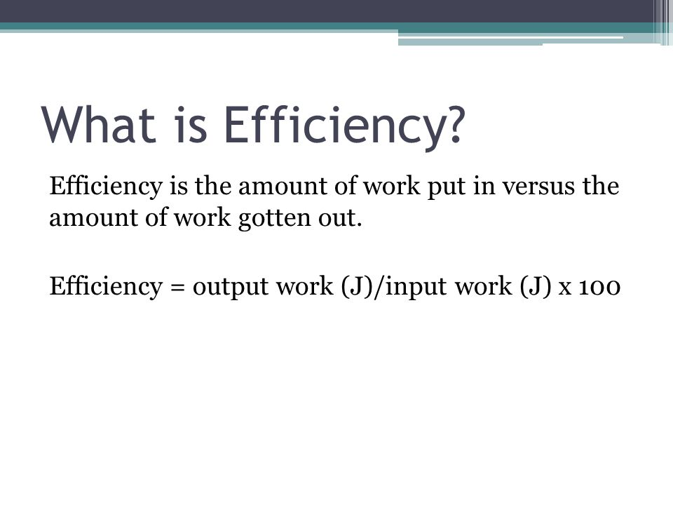 What is Efficiency. Efficiency is the amount of work put in versus the amount of work gotten out.
