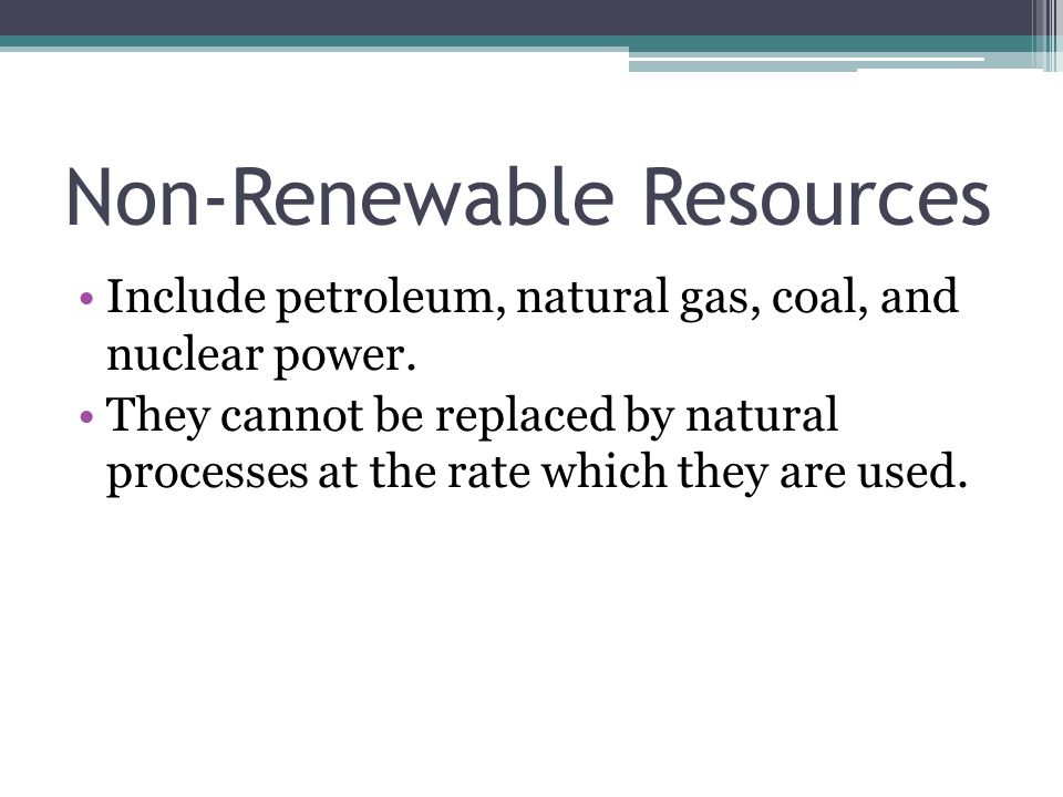 Non-Renewable Resources Include petroleum, natural gas, coal, and nuclear power.