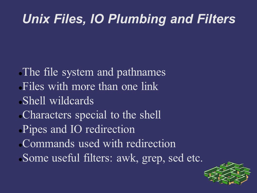 Unix Files, IO Plumbing and Filters The file system and pathnames Files with more than one link Shell wildcards Characters special to the shell Pipes and IO redirection Commands used with redirection Some useful filters: awk, grep, sed etc.
