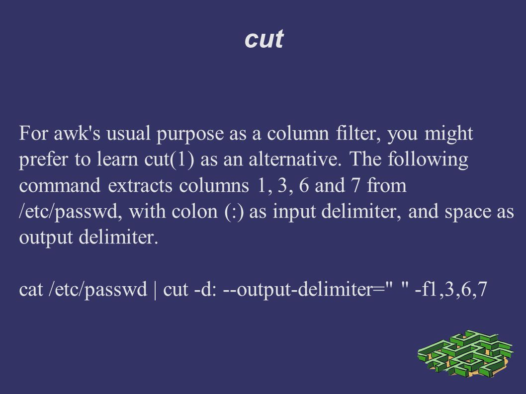 cut For awk s usual purpose as a column filter, you might prefer to learn cut(1) as an alternative.