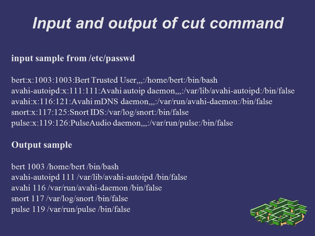 Input and output of cut command input sample from /etc/passwd bert:x:1003:1003:Bert Trusted User,,,:/home/bert:/bin/bash avahi-autoipd:x:111:111:Avahi autoip daemon,,,:/var/lib/avahi-autoipd:/bin/false avahi:x:116:121:Avahi mDNS daemon,,,:/var/run/avahi-daemon:/bin/false snort:x:117:125:Snort IDS:/var/log/snort:/bin/false pulse:x:119:126:PulseAudio daemon,,,:/var/run/pulse:/bin/false Output sample bert 1003 /home/bert /bin/bash avahi-autoipd 111 /var/lib/avahi-autoipd /bin/false avahi 116 /var/run/avahi-daemon /bin/false snort 117 /var/log/snort /bin/false pulse 119 /var/run/pulse /bin/false