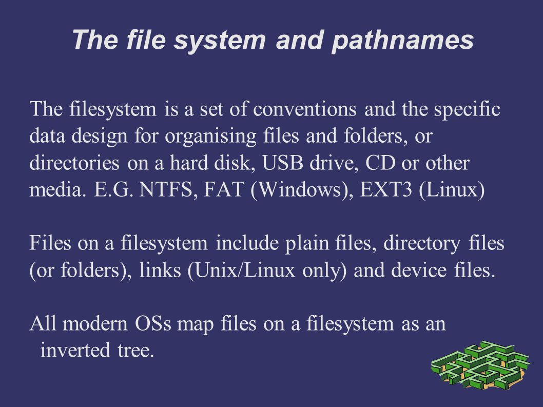 The file system and pathnames The filesystem is a set of conventions and the specific data design for organising files and folders, or directories on a hard disk, USB drive, CD or other media.