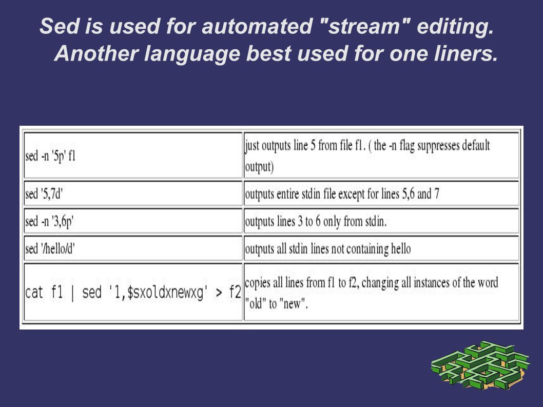 Sed is used for automated stream editing. Another language best used for one liners.
