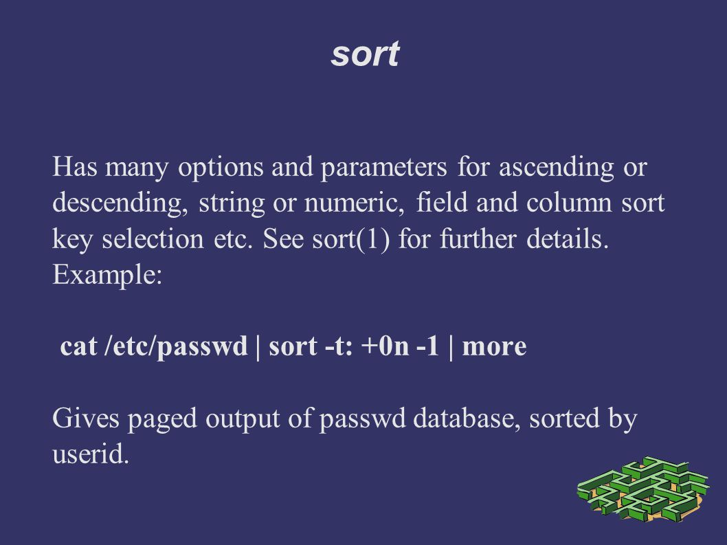 sort Has many options and parameters for ascending or descending, string or numeric, field and column sort key selection etc.