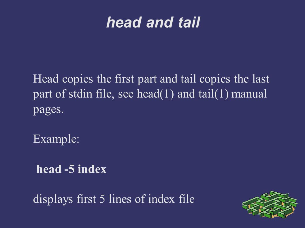 head and tail Head copies the first part and tail copies the last part of stdin file, see head(1) and tail(1) manual pages.
