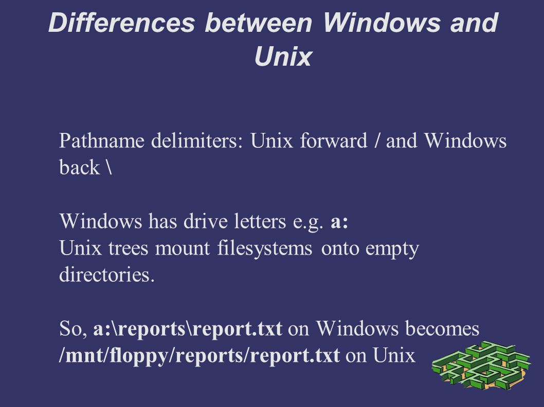 Differences between Windows and Unix Pathname delimiters: Unix forward / and Windows back \ Windows has drive letters e.g.