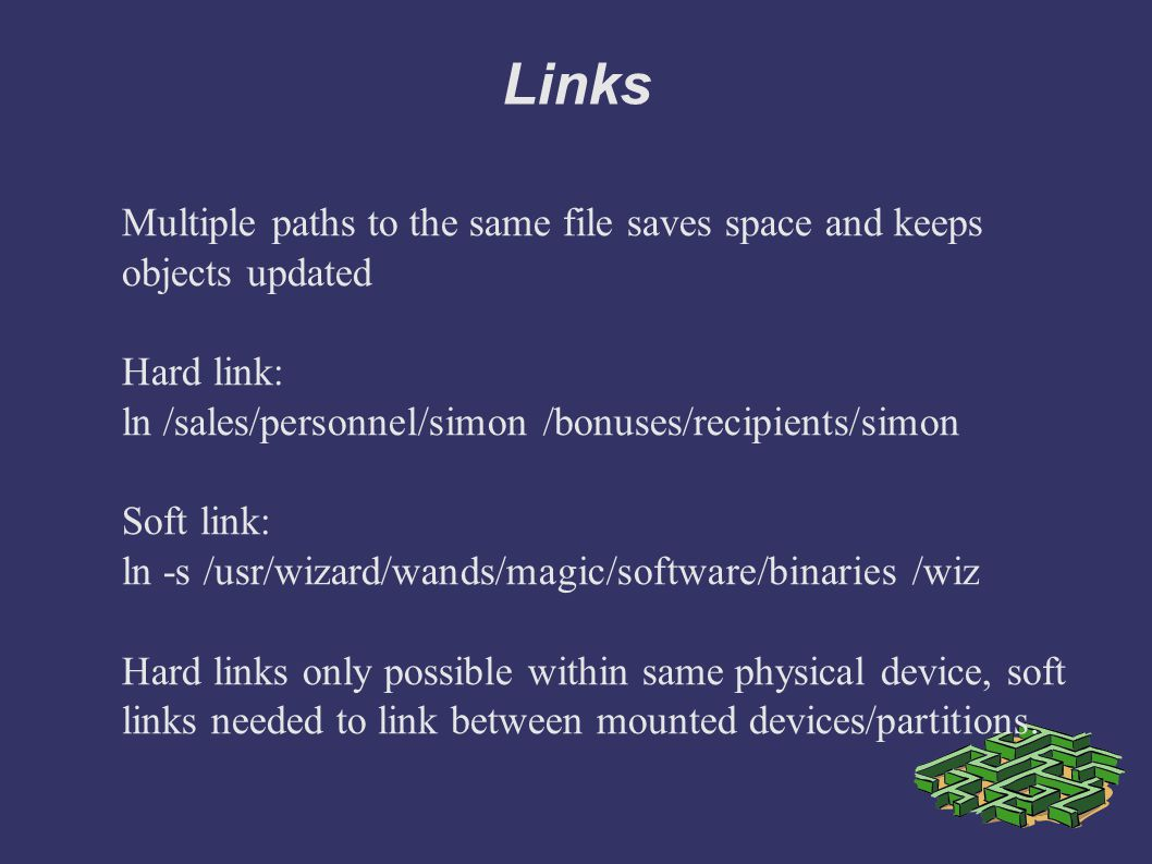 Links Multiple paths to the same file saves space and keeps objects updated Hard link: ln /sales/personnel/simon /bonuses/recipients/simon Soft link: ln -s /usr/wizard/wands/magic/software/binaries /wiz Hard links only possible within same physical device, soft links needed to link between mounted devices/partitions.