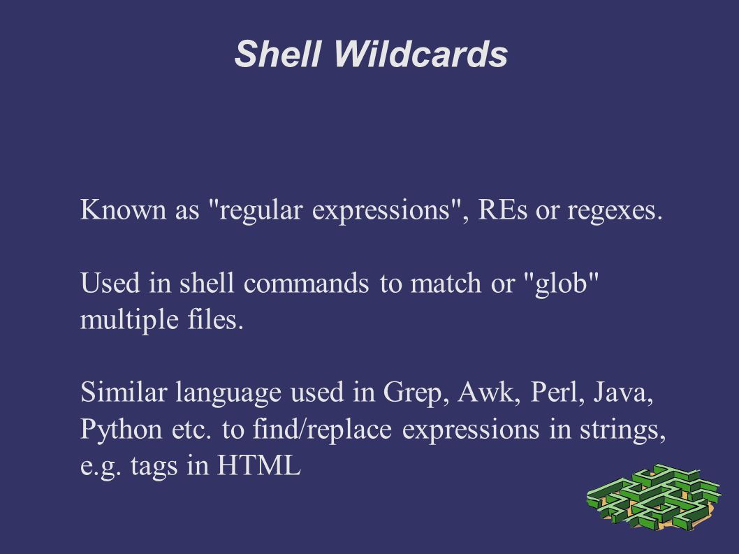 Shell Wildcards Known as regular expressions , REs or regexes.