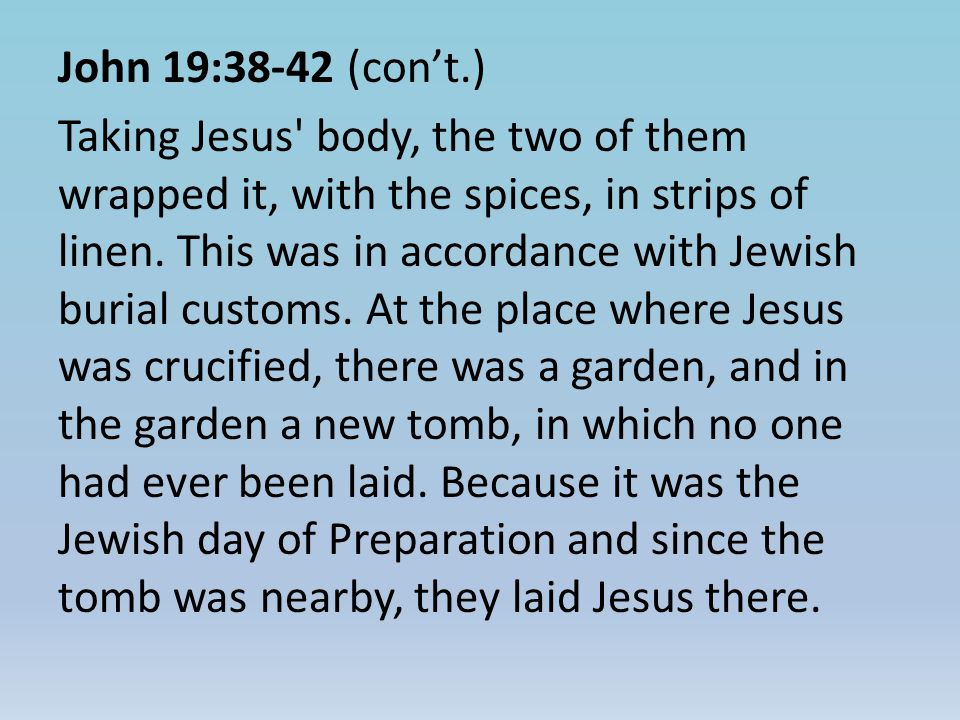 John 19:38-42 (con't.) Taking Jesus body, the two of them wrapped it, with the spices, in strips of linen.