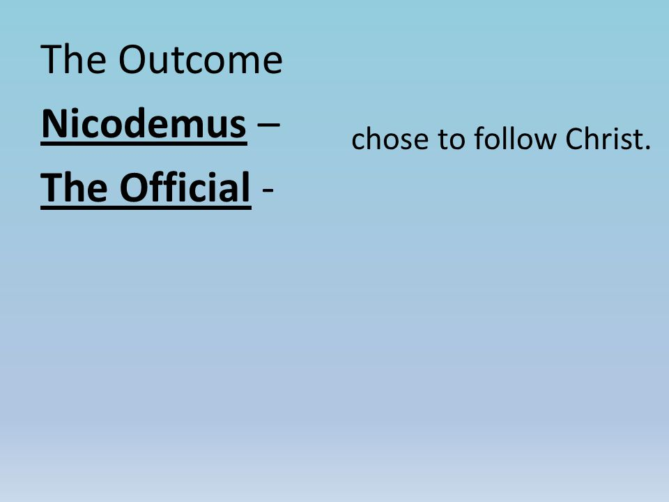 The Outcome Nicodemus – The Official - chose to follow Christ.