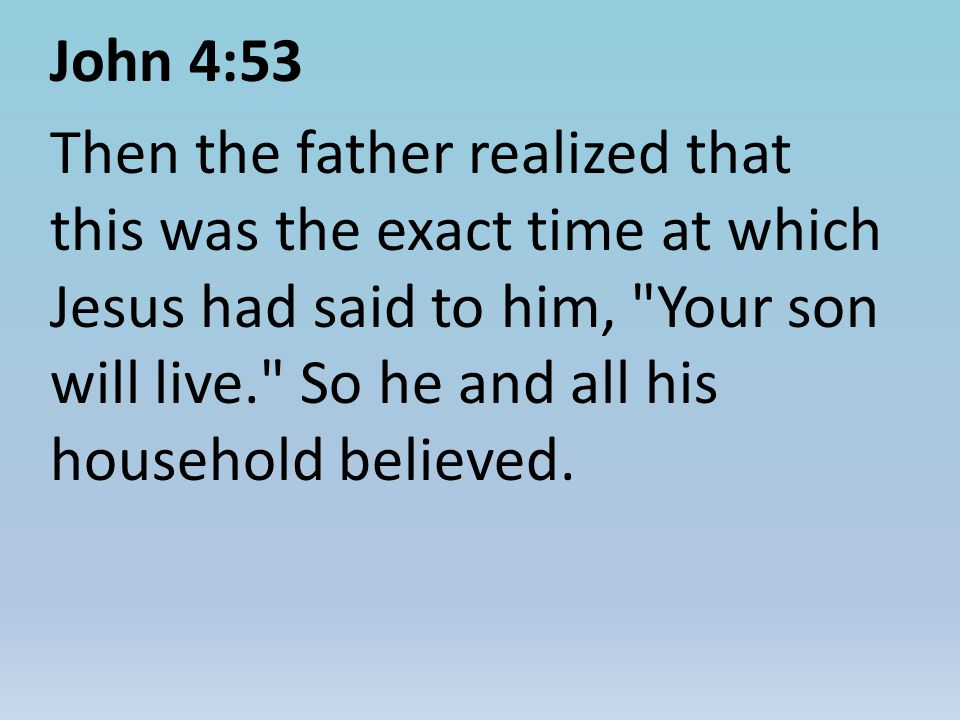John 4:53 Then the father realized that this was the exact time at which Jesus had said to him, Your son will live. So he and all his household believed.