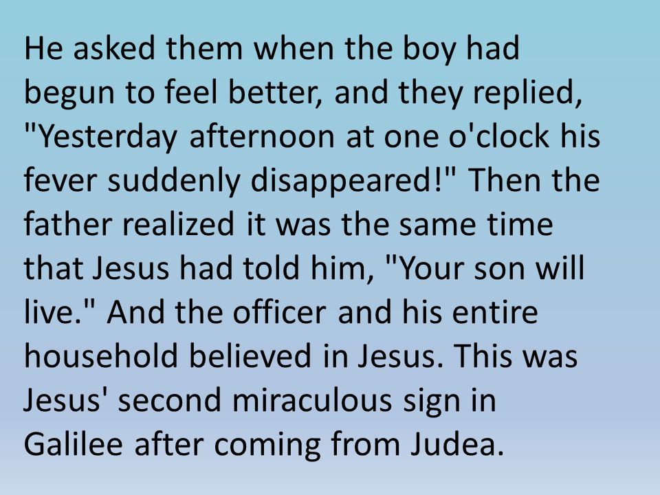 He asked them when the boy had begun to feel better, and they replied, Yesterday afternoon at one o clock his fever suddenly disappeared! Then the father realized it was the same time that Jesus had told him, Your son will live. And the officer and his entire household believed in Jesus.