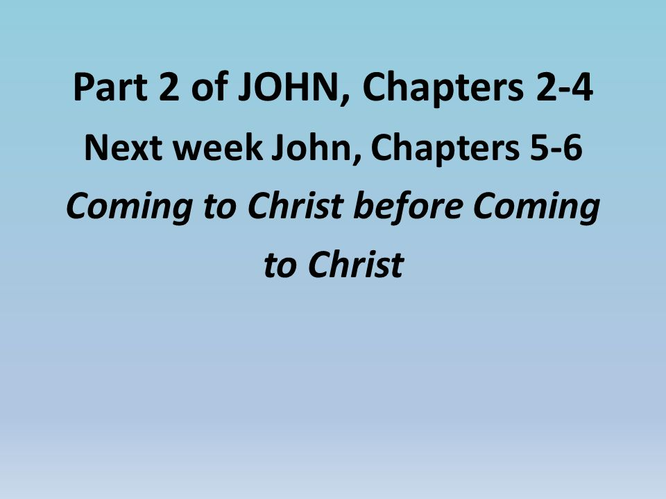 Part 2 of JOHN, Chapters 2-4 Next week John, Chapters 5-6 Coming to Christ before Coming to Christ