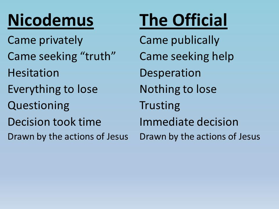 Nicodemus Came privately Came seeking truth Hesitation Everything to lose Questioning Decision took time Drawn by the actions of Jesus The Official Came publically Came seeking help Desperation Nothing to lose Trusting Immediate decision Drawn by the actions of Jesus