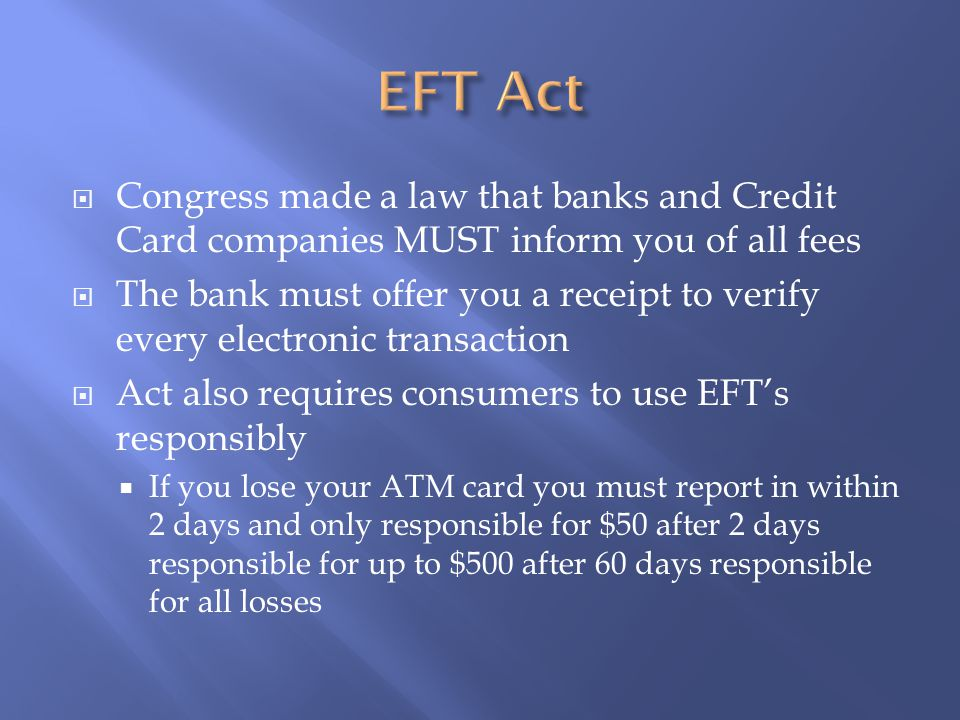  Congress made a law that banks and Credit Card companies MUST inform you of all fees  The bank must offer you a receipt to verify every electronic transaction  Act also requires consumers to use EFT's responsibly  If you lose your ATM card you must report in within 2 days and only responsible for $50 after 2 days responsible for up to $500 after 60 days responsible for all losses