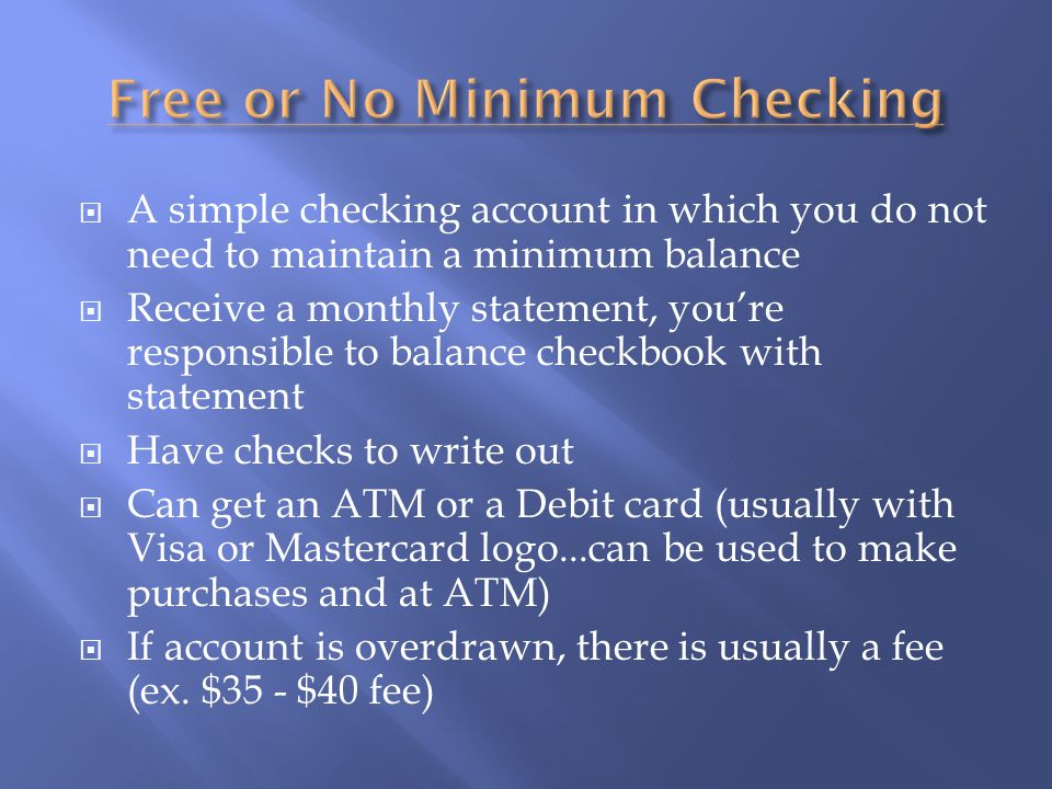  A simple checking account in which you do not need to maintain a minimum balance  Receive a monthly statement, you're responsible to balance checkbook with statement  Have checks to write out  Can get an ATM or a Debit card (usually with Visa or Mastercard logo...can be used to make purchases and at ATM)  If account is overdrawn, there is usually a fee (ex.