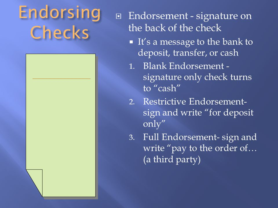 Endorsing Checks  Endorsement - signature on the back of the check  It's a message to the bank to deposit, transfer, or cash 1.