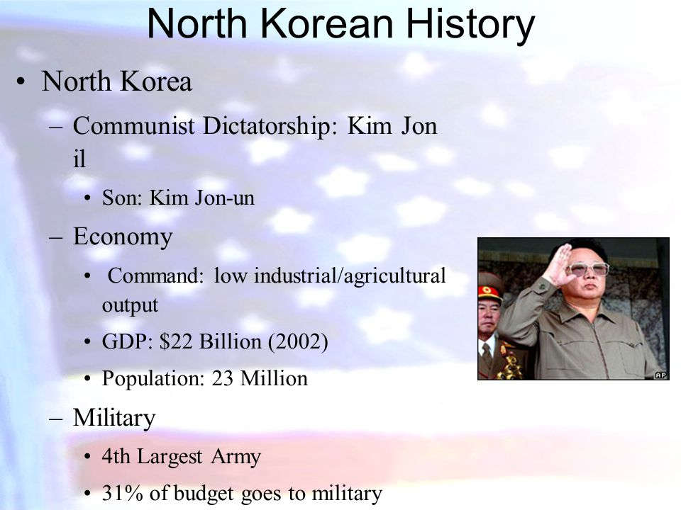 North Korean History North Korea –Communist Dictatorship: Kim Jon il Son: Kim Jon-un –Economy Command: low industrial/agricultural output GDP: $22 Billion (2002) Population: 23 Million –Military 4th Largest Army 31% of budget goes to military