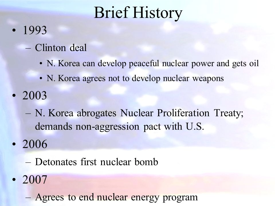 Brief History 1993 –Clinton deal N. Korea can develop peaceful nuclear power and gets oil N.