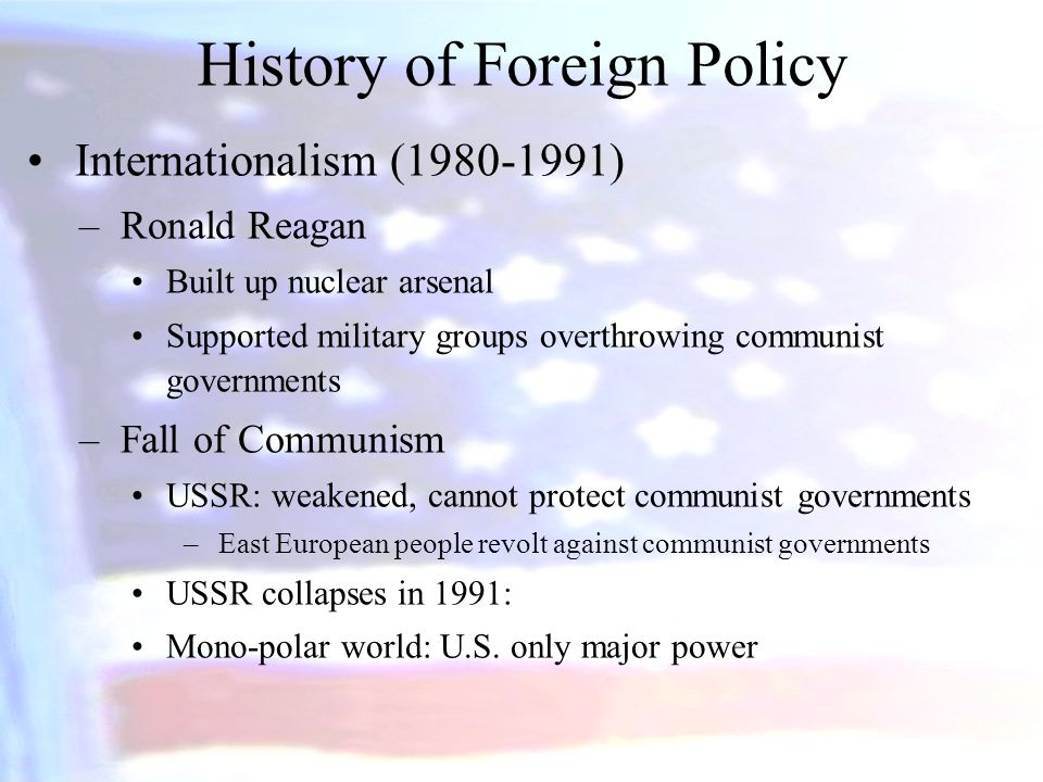 History of Foreign Policy Internationalism ( ) –Ronald Reagan Built up nuclear arsenal Supported military groups overthrowing communist governments –Fall of Communism USSR: weakened, cannot protect communist governments –East European people revolt against communist governments USSR collapses in 1991: Mono-polar world: U.S.