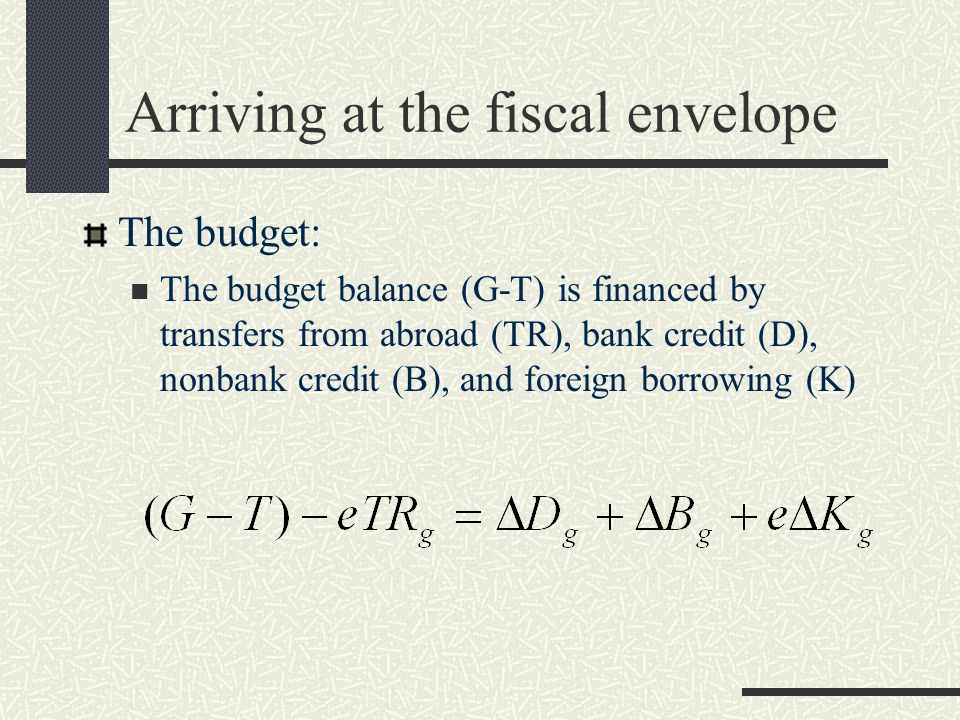 Arriving at the fiscal envelope The budget: The budget balance (G-T) is financed by transfers from abroad (TR), bank credit (D), nonbank credit (B), and foreign borrowing (K)