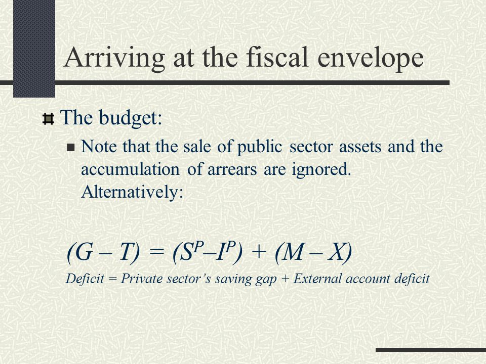 Arriving at the fiscal envelope The budget: Note that the sale of public sector assets and the accumulation of arrears are ignored.