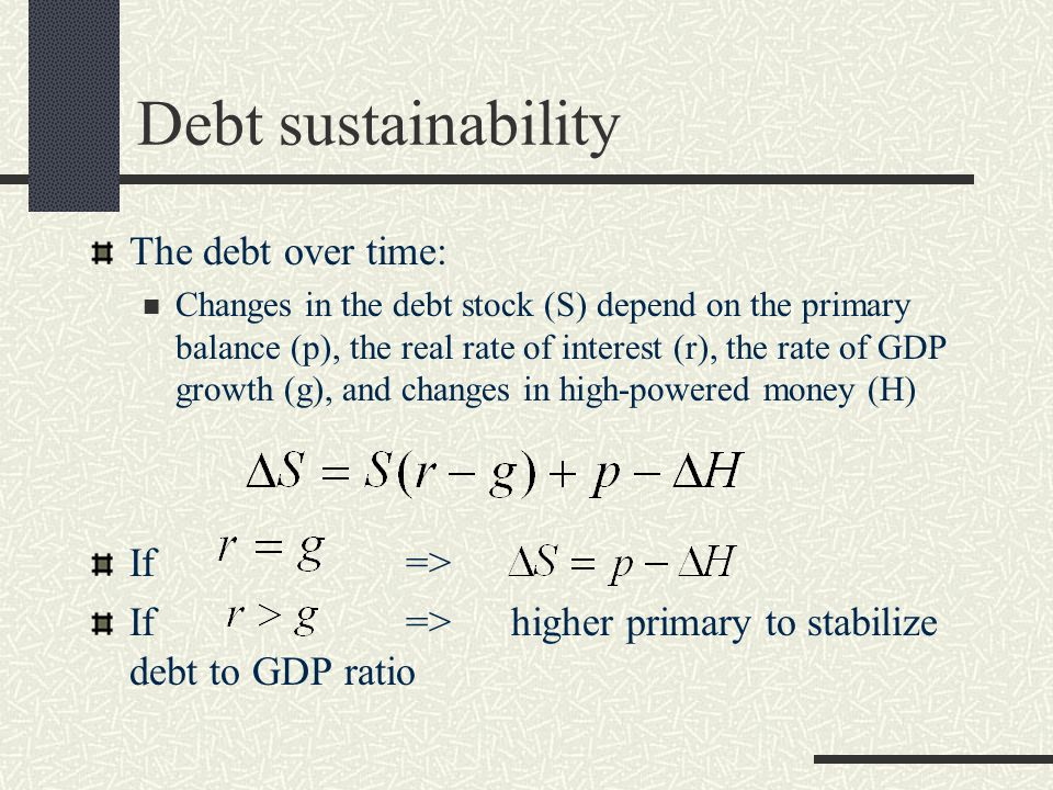 Debt sustainability The debt over time: Changes in the debt stock (S) depend on the primary balance (p), the real rate of interest (r), the rate of GDP growth (g), and changes in high-powered money (H) If => If => higher primary to stabilize debt to GDP ratio