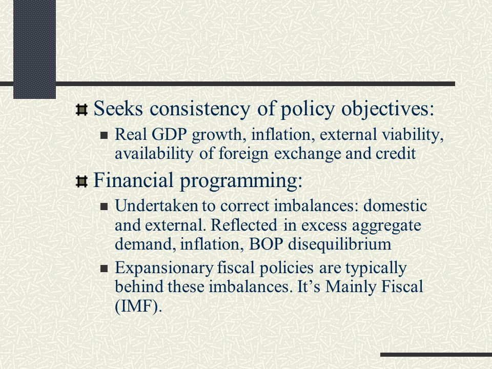 Seeks consistency of policy objectives: Real GDP growth, inflation, external viability, availability of foreign exchange and credit Financial programming: Undertaken to correct imbalances: domestic and external.