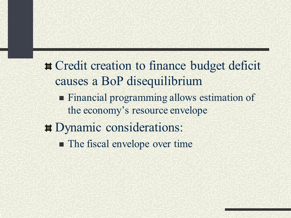Credit creation to finance budget deficit causes a BoP disequilibrium Financial programming allows estimation of the economy's resource envelope Dynamic considerations: The fiscal envelope over time