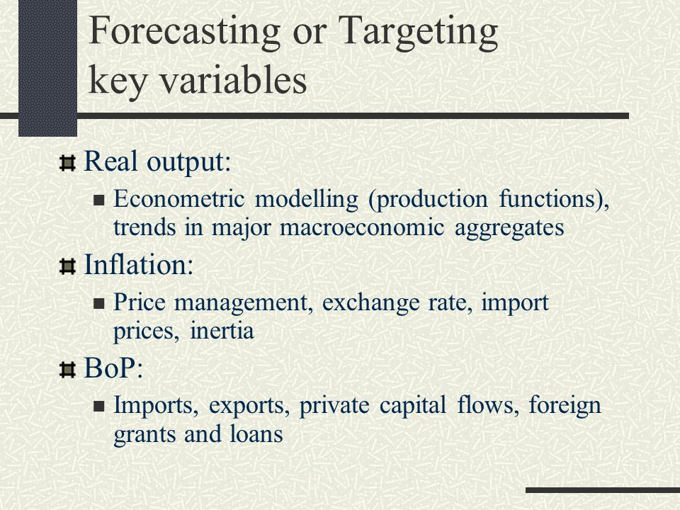 Forecasting or Targeting key variables Real output: Econometric modelling (production functions), trends in major macroeconomic aggregates Inflation: Price management, exchange rate, import prices, inertia BoP: Imports, exports, private capital flows, foreign grants and loans